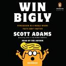 Win Bigly: Persuasion in a World Where Facts Don't Matter Audiobook