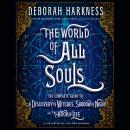 World of All Souls: The Complete Guide to A Discovery of Witches, Shadow of Night, and The Book of Life, Deborah Harkness