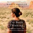 I've Been Thinking . . .: Reflections, Prayers, and Meditations for a Meaningful Life, Maria Shriver