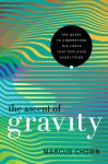 Ascent of Gravity: The Quest to Understand the Force that Explains Everything, Marcus Chown