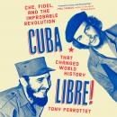 Cuba Libre!: Che, Fidel, and the Improbable Revolution That Changed World History Audiobook