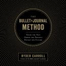 Bullet Journal Method: Track the Past, Order the Present, Design the Future, Ryder Carroll