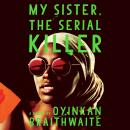 My Sister, the Serial Killer: A Novel, Oyinkan Braithwaite