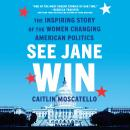 See Jane Win: The Inspiring Story of the Women Changing American Politics Audiobook