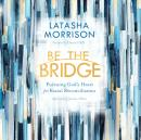 Be the Bridge: Pursuing God's Heart for Racial Reconciliation Audiobook