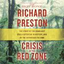 Crisis in the Red Zone: The Story of the Deadliest Ebola Outbreak in History, and of the Outbreaks to Come, Richard Preston