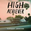 High Achiever: The Incredible True Story of One Addict's Double Life Audiobook