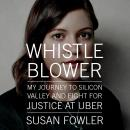 Whistleblower: My Journey to Silicon Valley and Fight for Justice at Uber, Susan Fowler