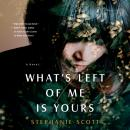 What's Left of Me Is Yours: A Novel, Stephanie Scott
