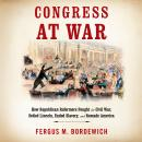 Congress at War: How Republican Reformers Fought the Civil War, Defied Lincoln, Ended Slavery, and Remade America, Fergus M. Bordewich