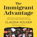 Immigrant Advantage: What We Can Learn from Newcomers to America about Health, Happiness and Hope, Claudia Kolker