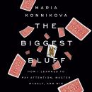 Biggest Bluff: How I Learned to Pay Attention, Master Myself, and Win, Maria Konnikova