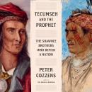 Tecumseh and the Prophet: The Shawnee Brothers Who Defied a Nation, Peter Cozzens
