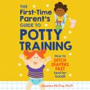 The First-Time Parent's Guide to Potty Training: How to Ditch Diapers Fast (And for Good!) Audiobook