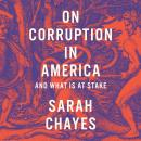 On Corruption in America: And What Is at Stake, Sarah Chayes