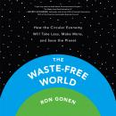 The Waste-Free World: How the Circular Economy Will Take Less, Make More, and Save the Planet Audiobook