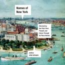 Names of New York: Discovering the City's Past, Present, and Future Through Its Place-Names Audiobook