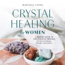 Crystal Healing for Women: A Modern Guide to the Power of Crystals for Renewed Energy, Strength, and Audiobook