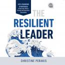 The Resilient Leader: Life Changing Strategies to Overcome Today's Turmoil and Tomorrow's Uncertaint Audiobook