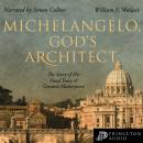 Michelangelo, God's Architect: The Story of His Final Years and Greatest Masterpiece, William E. Wallace