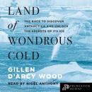 Land of Wondrous Cold: The Race to Discover Antarctica and Unlock the Secrets of Its Ice Audiobook