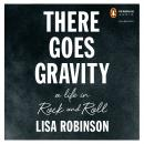 There Goes Gravity: A Life in Rock and Roll, Lisa Robinson