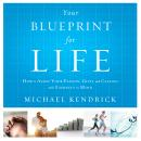 Your Blueprint For Life: How to Align Your Passion, Gifts, and Calling with Eternity in Mind, Michael Kendrick