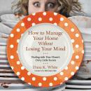 How to Manage Your Home Without Losing Your Mind: Dealing with Your House's Dirty Little Secrets, Dana K. White