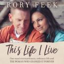 This Life I Live: One Man's Extraordinary, Ordinary Life and the Woman Who Changed It Forever, Rory Feek