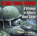 Visions From a Foxhole: A Rifleman in Patton's Ghost Corps, William Foley