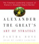 Alexander the Great's Art of Strategy: The Timeless Leadership Lessons of History's Greatest Empire Builder, Partha Bose