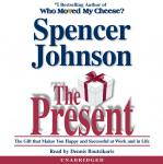 Present: The Gift that Makes You Happy and Successful at Work and in Life, Spencer Johnson, M.D.