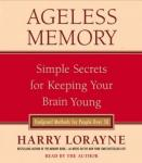 Ageless Memory: Simple Secrets for Keeping Your Brain Young--Foolproof Methods for People Over 50, Harry Lorayne