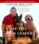 Be the Pack Leader: Use Cesar's Way to Transform Your Dog . . . and Your Life, Melissa Jo Peltier, Cesar Millan
