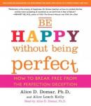 Be Happy Without Being Perfect: How to Break Free from the Perfection Deception, Alice D. Domar, PH.D., Alice Kelly
