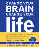 Change Your Brain, Change Your Life: The Breakthrough Program for Conquering Anxiety, Depression, Obsessiveness, Anger, and Impulsiveness, Daniel G. Amen