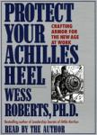 Protect Your Achilles Heel: Crafting Armor for the New Age at Work, Wess Roberts