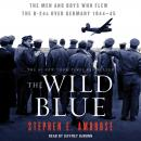 Wild Blue: The Men and Boys Who Flew the B-24s Over Germany 1944-45, Stephen E. Ambrose