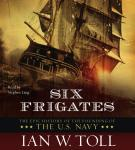 Six Frigates: The Epic History of the Founding of the U.S. Navy, Ian W. Toll