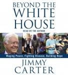 Beyond the White House: Waging Peace, Fighting Disease, Building Hope Audiobook