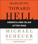 Marching Toward Hell: America and Islam After Iraq, Michael Scheuer