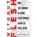 Without Flesh: Why the Church Is Dying Even Though Jesus Is Still Alive Audiobook