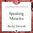 Speaking Miracles: A Feature Teaching From The Prophetic and Healing Power of Your Words, Becky Dvorak