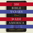 100 Bible Verses That Made America: Defining Moments That Shaped Our Enduring Foundation of Faith, Robert Morgan