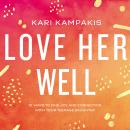 Love Her Well: 10 Ways to Find Joy and Connection with Your Teenage Daughter Audiobook