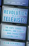 Revolution Was Televised: The Cops, Crooks, Slingers, and Slayers Who Changed TV Drama Forever, Alan Sepinwall