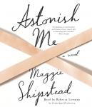 Astonish Me: A novel, Maggie Shipstead