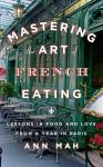 Mastering the Art of French Eating: Lessons in Food and Love from a Year in Paris, Ann Mah