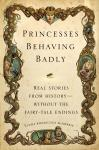 Princesses Behaving Badly: Real Stories from History Without the Fairy-Tale Endings, Linda Rodriguez Mcrobbie