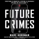 Future Crimes: Everything Is Connected, Everyone Is Vulnerable and What We Can Do About It, Marc Goodman